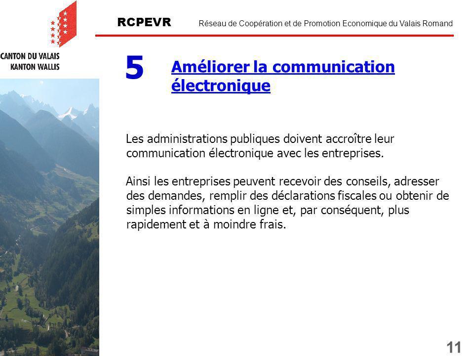 11 RCPEVR Réseau de Coopération et de Promotion Economique du Valais Romand Améliorer la communication électronique 5 Les administrations publiques doivent accroître leur communication électronique avec les entreprises.
