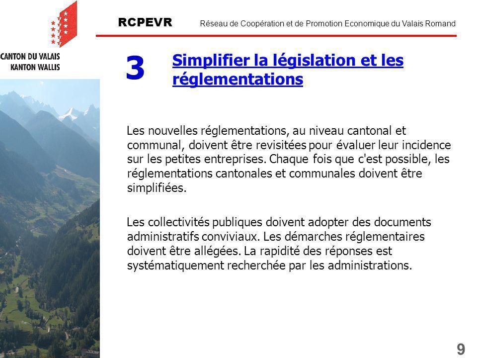 9 RCPEVR Réseau de Coopération et de Promotion Economique du Valais Romand Simplifier la législation et les réglementations 3 Les nouvelles réglementations, au niveau cantonal et communal, doivent être revisitées pour évaluer leur incidence sur les petites entreprises.