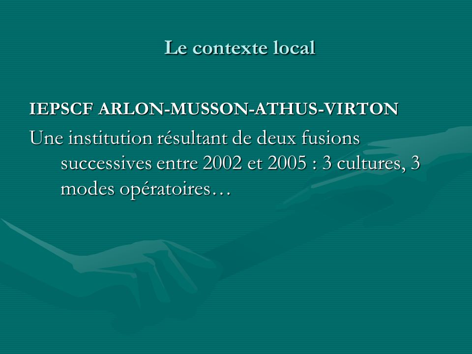Le contexte local Le contexte local IEPSCF ARLON-MUSSON-ATHUS-VIRTON Une institution résultant de deux fusions successives entre 2002 et 2005 : 3 cult