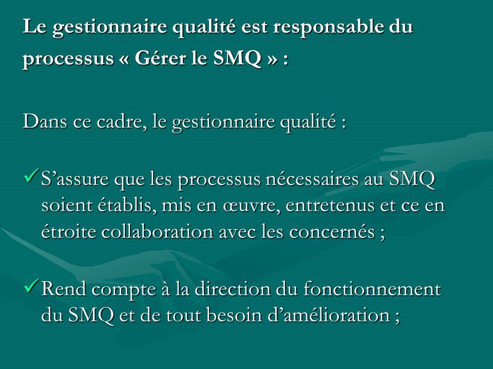 Le gestionnaire qualité est responsable du processus « Gérer le SMQ » : Dans ce cadre, le gestionnaire qualité : Sassure que les processus nécessaires au SMQ soient établis, mis en œuvre, entretenus et ce en étroite collaboration avec les concernés ; Sassure que les processus nécessaires au SMQ soient établis, mis en œuvre, entretenus et ce en étroite collaboration avec les concernés ; Rend compte à la direction du fonctionnement du SMQ et de tout besoin damélioration ; Rend compte à la direction du fonctionnement du SMQ et de tout besoin damélioration ;