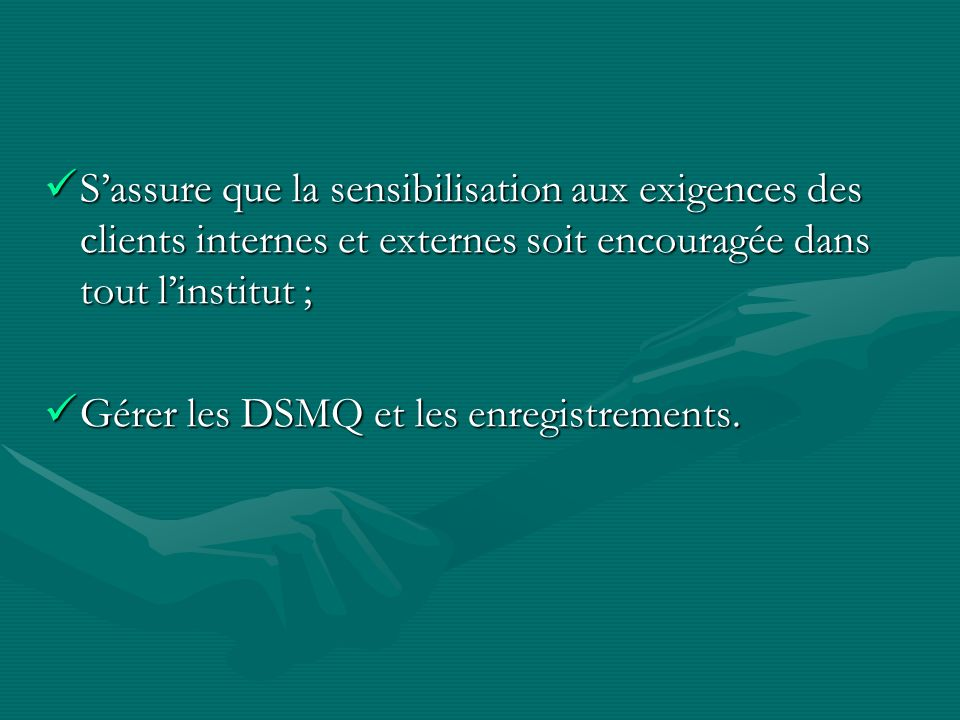 Sassure que la sensibilisation aux exigences des clients internes et externes soit encouragée dans tout linstitut ; Sassure que la sensibilisation aux exigences des clients internes et externes soit encouragée dans tout linstitut ; Gérer les DSMQ et les enregistrements.