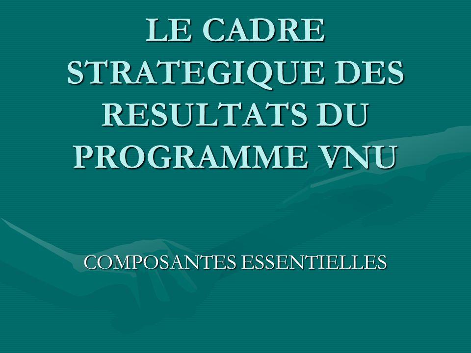 LE CADRE STRATEGIQUE DES RESULTATS DU PROGRAMME VNU COMPOSANTES ESSENTIELLES