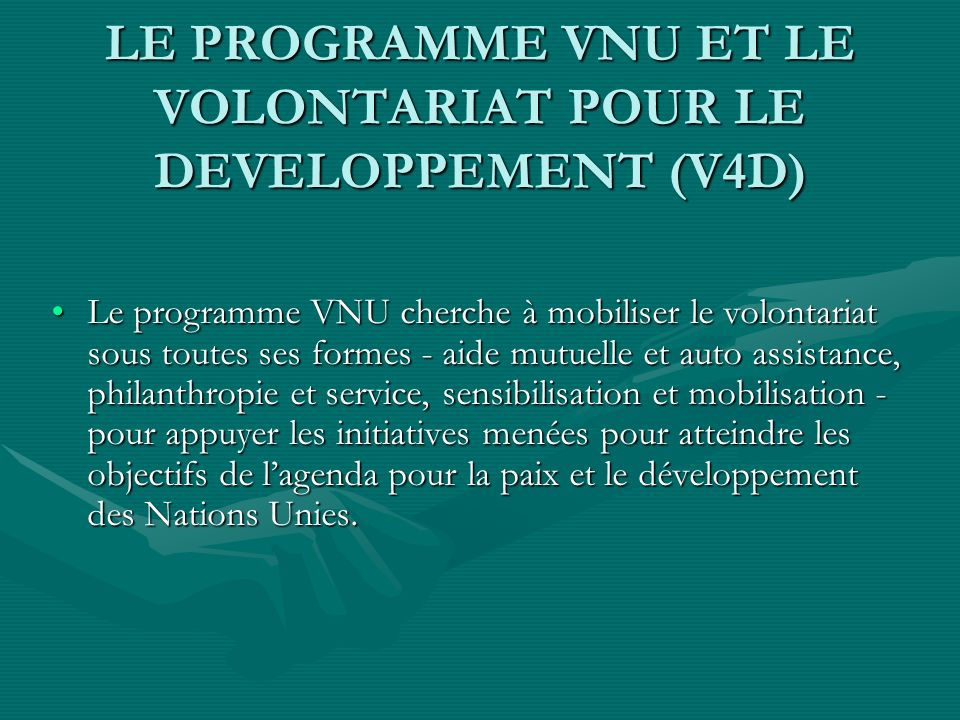 LE MODELE DENTREPRISE DU PROGRAMME VNU Promouvoir le volontariat pour le développement à léchelle globale Intégrer laction volontaire dans les programmes de développement Mobiliser les volontaires pour le développement et la paix