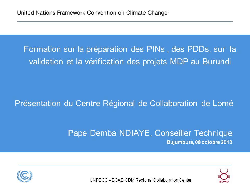 UNFCCC – BOAD CDM Regional Collaboration Center Formation sur la préparation des PINs, des PDDs, sur la validation et la vérification des projets MDP