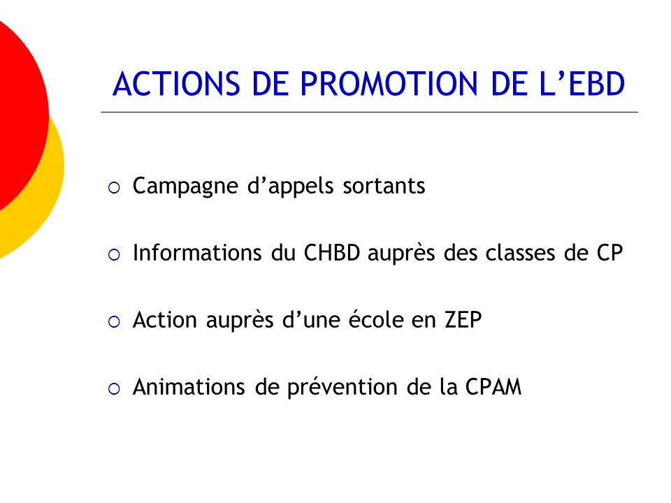 ACTIONS DE PROMOTION DE LEBD Campagne dappels sortants Informations du CHBD auprès des classes de CP Action auprès dune école en ZEP Animations de prévention de la CPAM