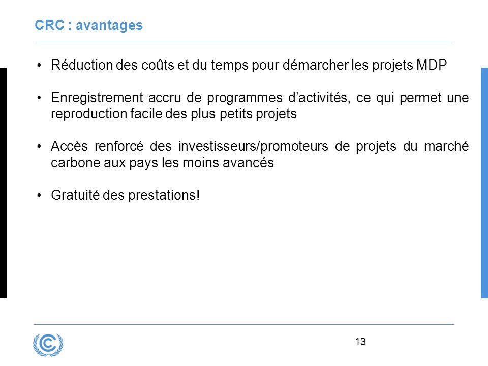 13 CRC : avantages Réduction des coûts et du temps pour démarcher les projets MDP Enregistrement accru de programmes dactivités, ce qui permet une rep