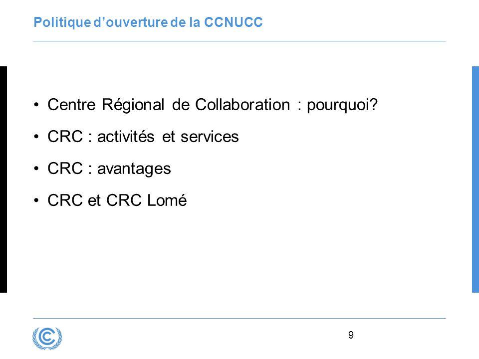 9 Politique douverture de la CCNUCC Centre Régional de Collaboration : pourquoi? CRC : activités et services CRC : avantages CRC et CRC Lomé