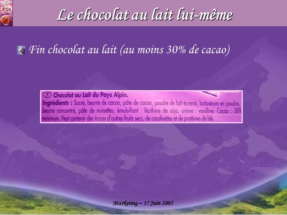 Marketing – 17 Juin 2005 Le chocolat au lait lui-même Fin chocolat au lait (au moins 30% de cacao)