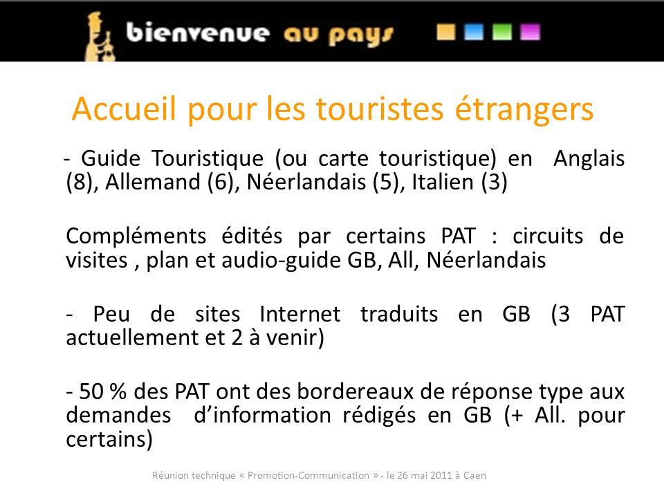 Accueil pour les touristes étrangers - Guide Touristique (ou carte touristique) en Anglais (8), Allemand (6), Néerlandais (5), Italien (3) Compléments édités par certains PAT : circuits de visites, plan et audio-guide GB, All, Néerlandais - Peu de sites Internet traduits en GB (3 PAT actuellement et 2 à venir) - 50 % des PAT ont des bordereaux de réponse type aux demandes dinformation rédigés en GB (+ All.
