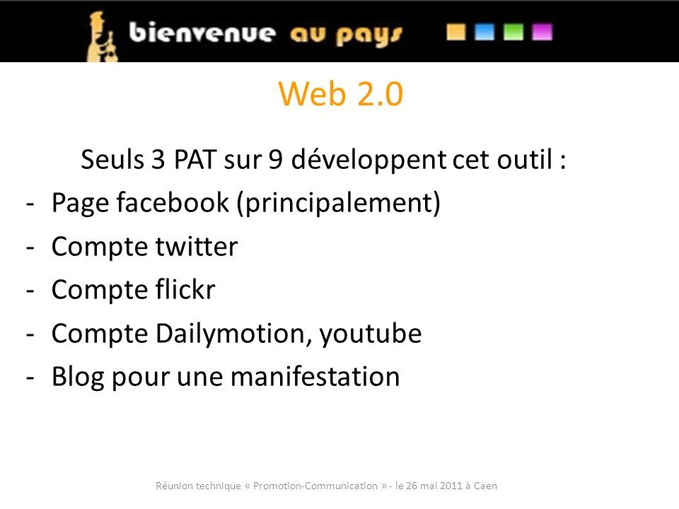 Web 2.0 Seuls 3 PAT sur 9 développent cet outil : -Page facebook (principalement) -Compte twitter -Compte flickr -Compte Dailymotion, youtube -Blog pour une manifestation Réunion technique « Promotion-Communication » - le 26 mai 2011 à Caen