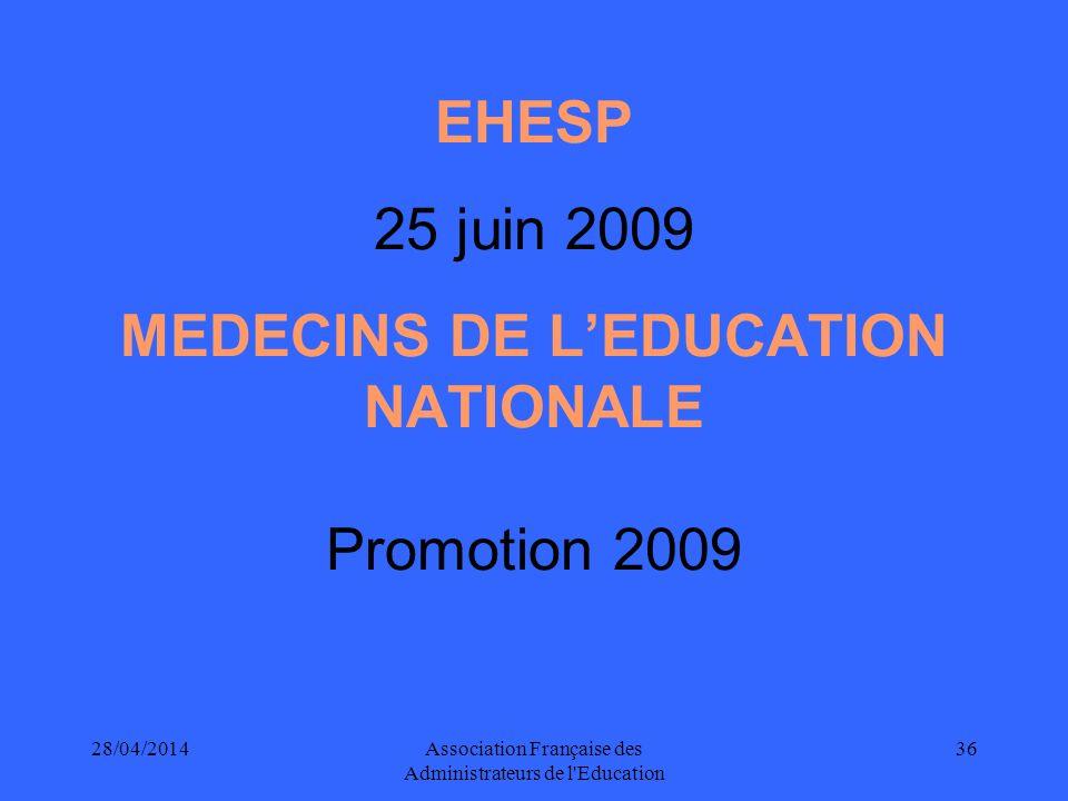 28/04/2014Association Française des Administrateurs de l'Education 36 EHESP 25 juin 2009 MEDECINS DE LEDUCATION NATIONALE Promotion 2009