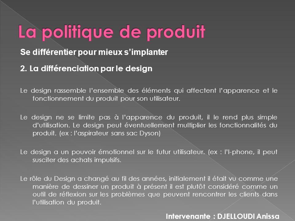 2. La différenciation par le design Le design rassemble lensemble des éléments qui affectent lapparence et le fonctionnement du produit pour son utili