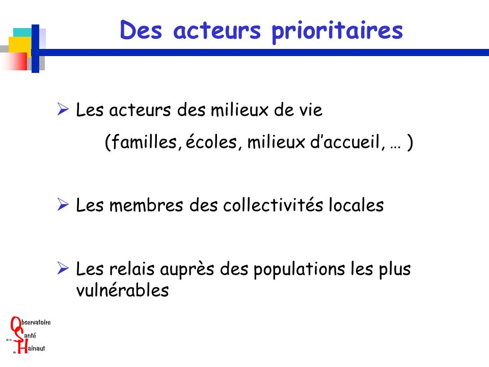 Des acteurs prioritaires Les acteurs des milieux de vie (familles, écoles, milieux daccueil, … ) Les membres des collectivités locales Les relais auprès des populations les plus vulnérables