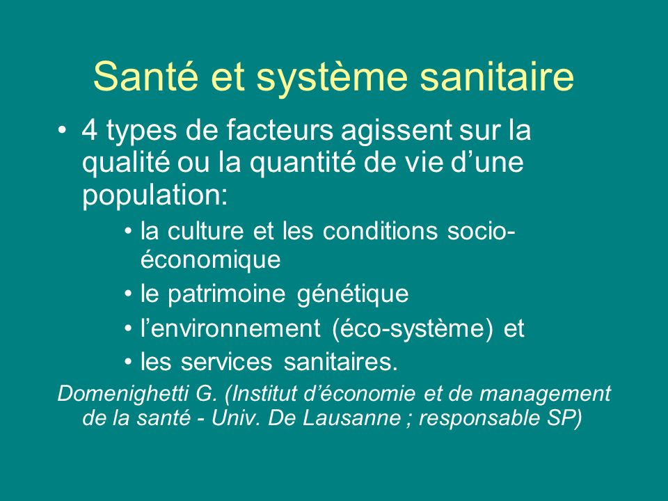 Santé et système sanitaire Influence des facteurs socio- économiques est estimée : 40-50% Influence du patrimoine génétique : 20-30% Influence de lécosystème : 20% Influence du système sanitaire : 10-15%