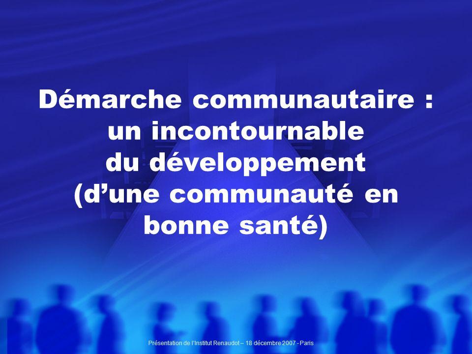 Démarche communautaire : un incontournable du développement (dune communauté en bonne santé) Présentation de lInstitut Renaudot – 18 décembre 2007 - Paris