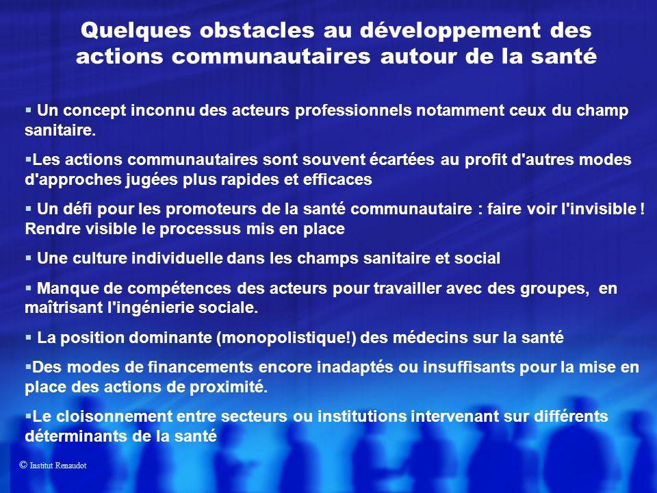 © Institut Renaudot Quelques obstacles au développement des actions communautaires autour de la santé Un concept inconnu des acteurs professionnels notamment ceux du champ sanitaire.