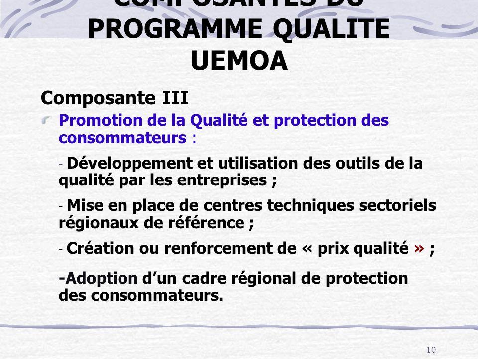 10 COMPOSANTES DU PROGRAMME QUALITE UEMOA Composante III Promotion de la Qualité et protection des consommateurs : - Développement et utilisation des