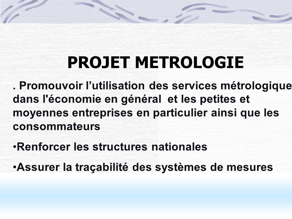 11 PROJET METROLOGIE. Promouvoir lutilisation des services métrologiques dans l'économie en général et les petites et moyennes entreprises en particul