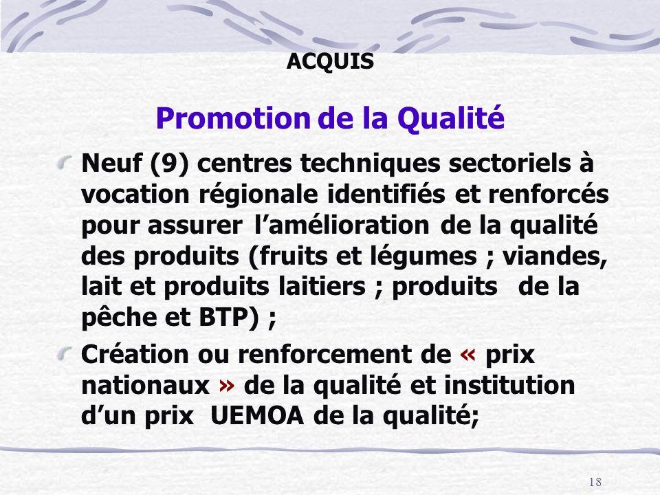 18 ACQUIS Promotion de la Qualité Neuf (9) centres techniques sectoriels à vocation régionale identifiés et renforcés pour assurer lamélioration de la