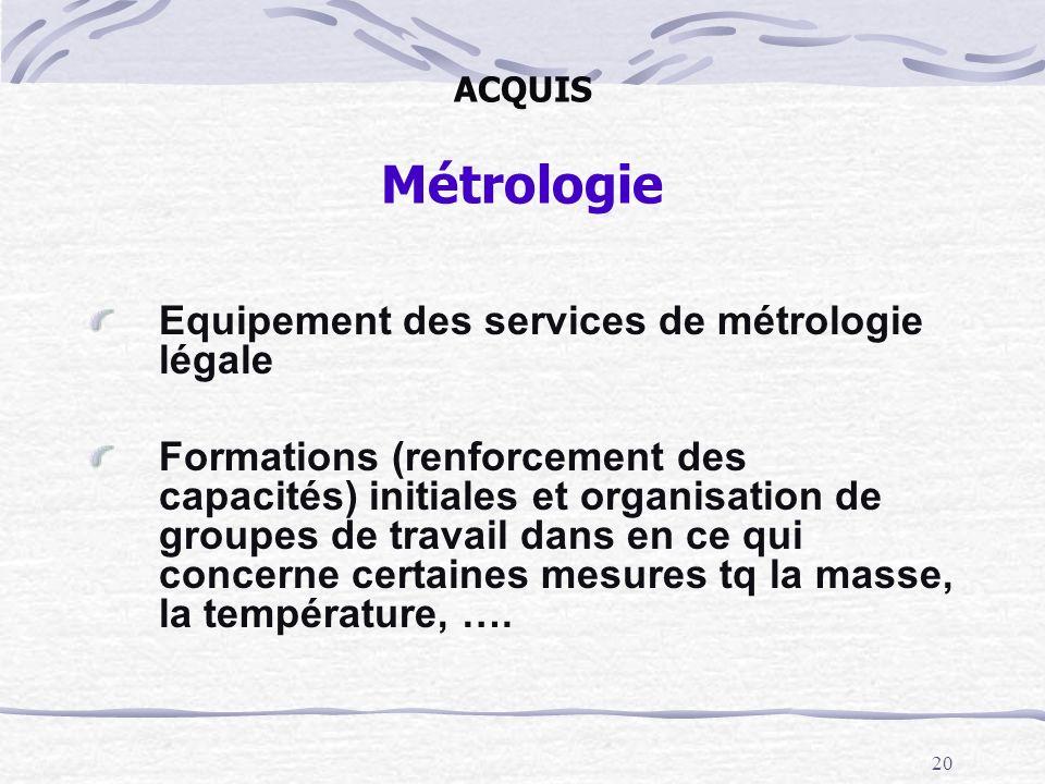 20 ACQUIS Métrologie Equipement des services de métrologie légale Formations (renforcement des capacités) initiales et organisation de groupes de trav