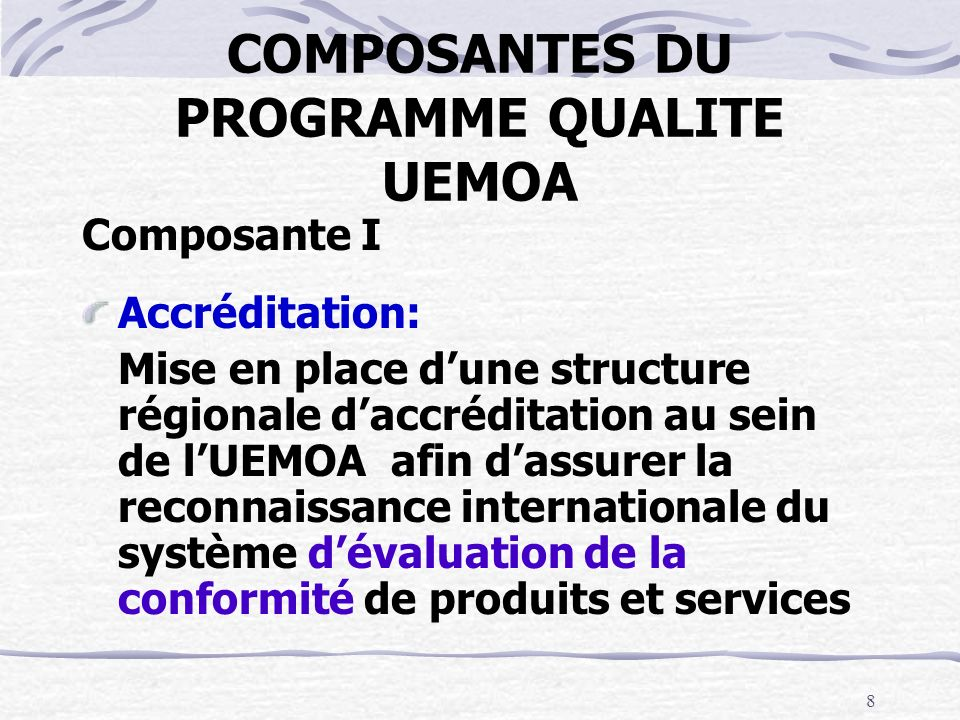 8 COMPOSANTES DU PROGRAMME QUALITE UEMOA Composante I Accréditation: Mise en place dune structure régionale daccréditation au sein de lUEMOA afin dass