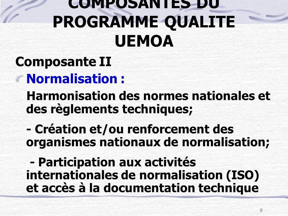 9 COMPOSANTES DU PROGRAMME QUALITE UEMOA Composante II Normalisation : Harmonisation des normes nationales et des règlements techniques; - Création et