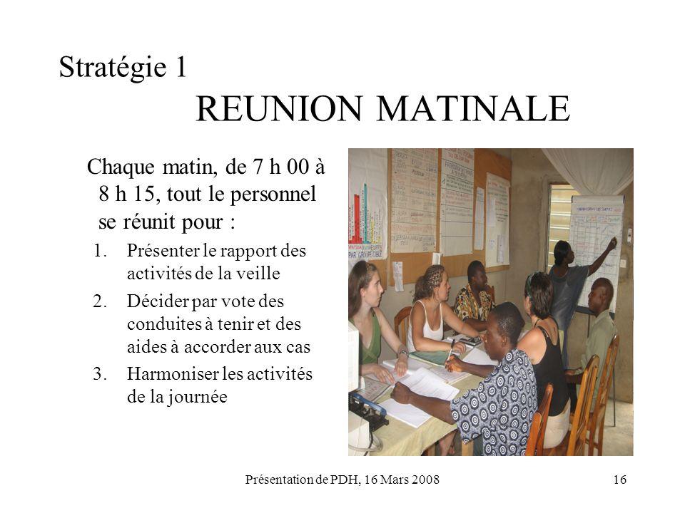 Présentation de PDH, 16 Mars 200816 Stratégie 1 REUNION MATINALE Chaque matin, de 7 h 00 à 8 h 15, tout le personnel se réunit pour : 1.Présenter le r