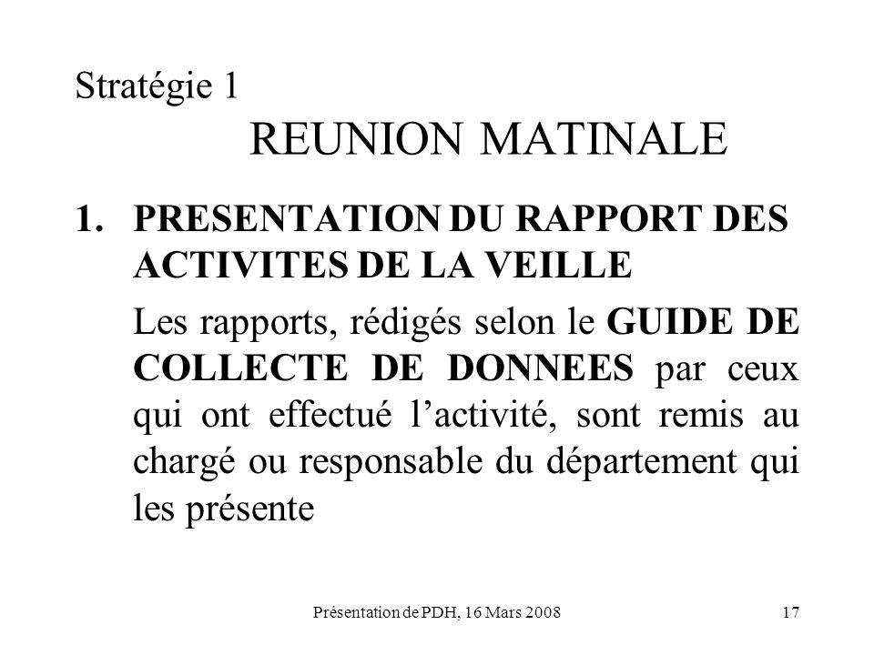 Présentation de PDH, 16 Mars 200817 Stratégie 1 REUNION MATINALE 1.PRESENTATION DU RAPPORT DES ACTIVITES DE LA VEILLE Les rapports, rédigés selon le G
