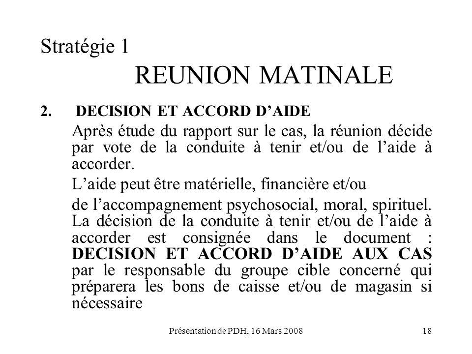 Présentation de PDH, 16 Mars 200818 Stratégie 1 REUNION MATINALE 2. DECISION ET ACCORD DAIDE Après étude du rapport sur le cas, la réunion décide par