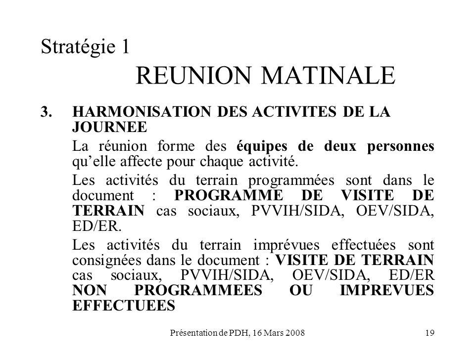 Présentation de PDH, 16 Mars 200819 Stratégie 1 REUNION MATINALE 3.HARMONISATION DES ACTIVITES DE LA JOURNEE La réunion forme des équipes de deux pers