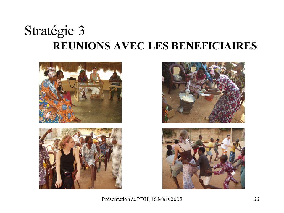 Présentation de PDH, 16 Mars 200822 Stratégie 3 REUNIONS AVEC LES BENEFICIAIRES