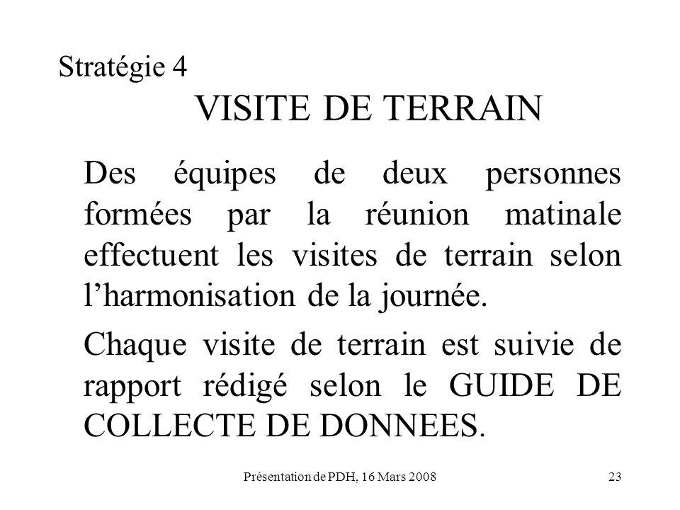 Présentation de PDH, 16 Mars 200823 Stratégie 4 VISITE DE TERRAIN Des équipes de deux personnes formées par la réunion matinale effectuent les visites