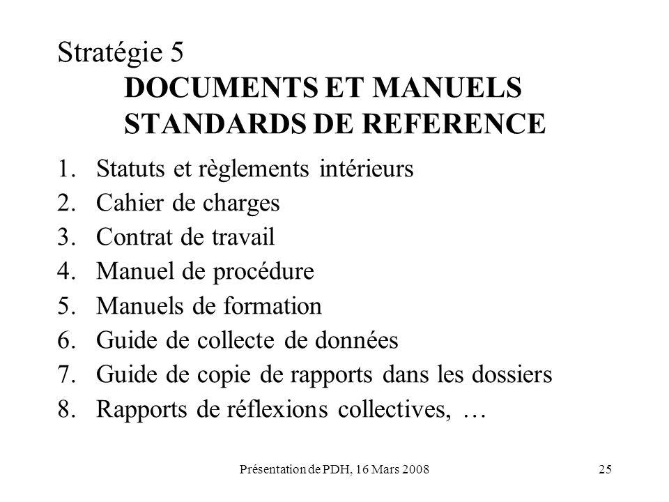 Présentation de PDH, 16 Mars 200825 Stratégie 5 DOCUMENTS ET MANUELS STANDARDS DE REFERENCE 1.Statuts et règlements intérieurs 2.Cahier de charges 3.C