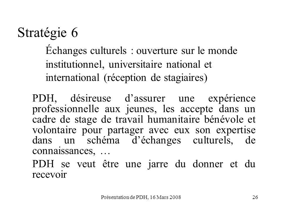 Présentation de PDH, 16 Mars 200826 Stratégie 6 Échanges culturels : ouverture sur le monde institutionnel, universitaire national et international (r