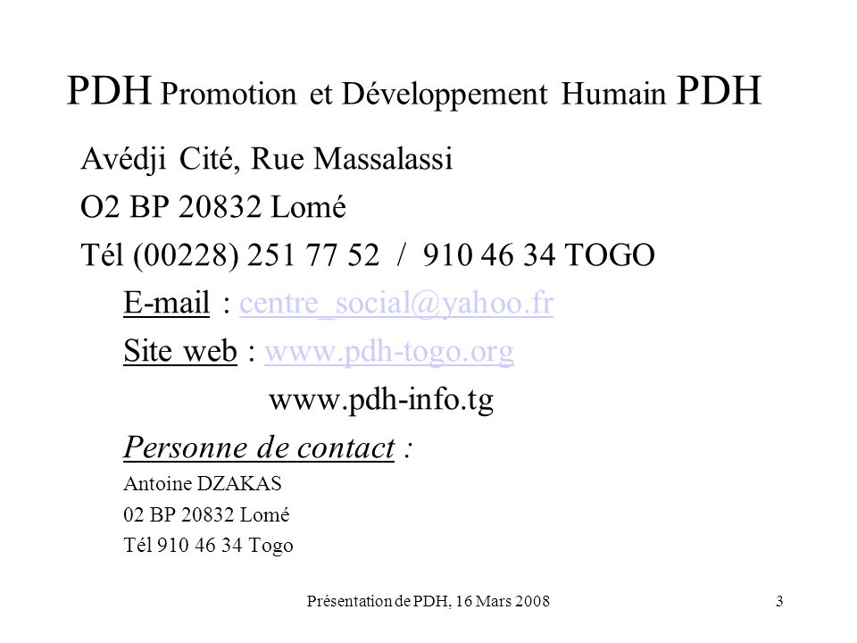 Présentation de PDH, 16 Mars 20083 PDH Promotion et Développement Humain PDH Avédji Cité, Rue Massalassi O2 BP 20832 Lomé Tél (00228) 251 77 52 / 910