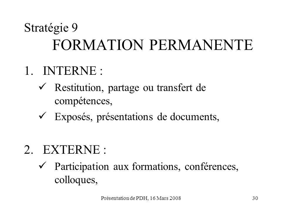 Présentation de PDH, 16 Mars 200830 Stratégie 9 FORMATION PERMANENTE 1.INTERNE : Restitution, partage ou transfert de compétences, Exposés, présentati