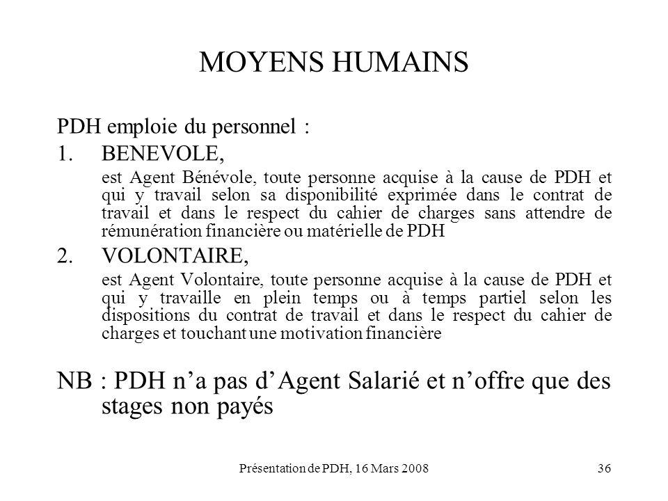 Présentation de PDH, 16 Mars 200836 MOYENS HUMAINS PDH emploie du personnel : 1.BENEVOLE, est Agent Bénévole, toute personne acquise à la cause de PDH