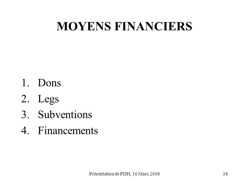 Présentation de PDH, 16 Mars 200838 MOYENS FINANCIERS 1.Dons 2.Legs 3.Subventions 4.Financements