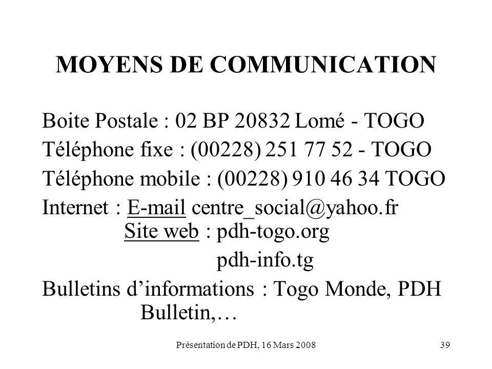 Présentation de PDH, 16 Mars 200839 MOYENS DE COMMUNICATION Boite Postale : 02 BP 20832 Lomé - TOGO Téléphone fixe : (00228) 251 77 52 - TOGO Téléphon