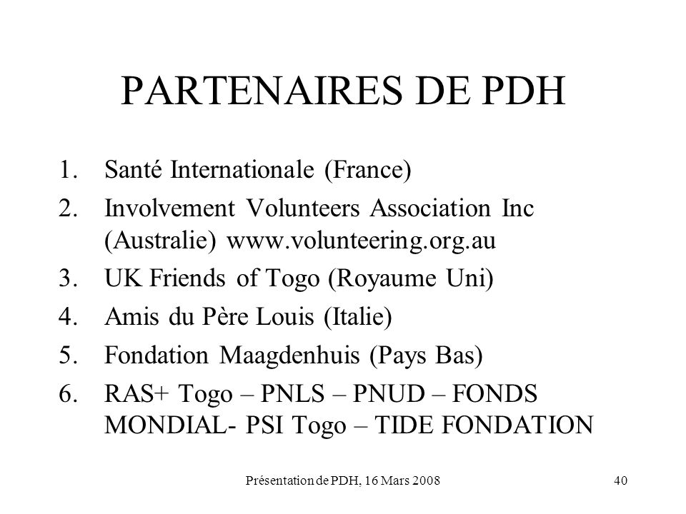 Présentation de PDH, 16 Mars 200840 PARTENAIRES DE PDH 1.Santé Internationale (France) 2.Involvement Volunteers Association Inc (Australie) www.volunt