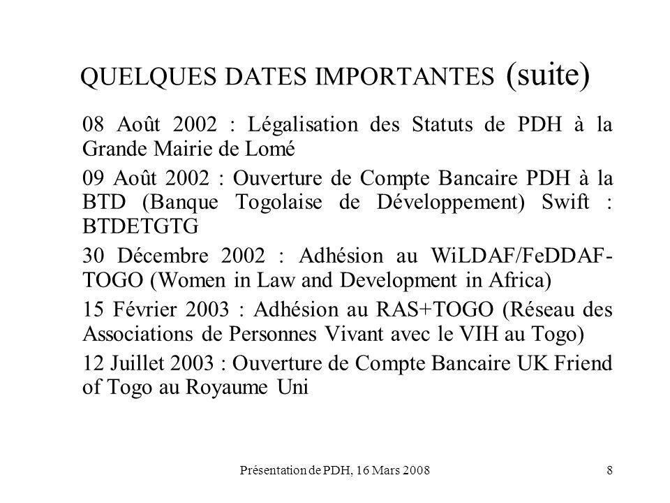 Présentation de PDH, 16 Mars 20088 QUELQUES DATES IMPORTANTES (suite) 08 Août 2002 : Légalisation des Statuts de PDH à la Grande Mairie de Lomé 09 Aoû