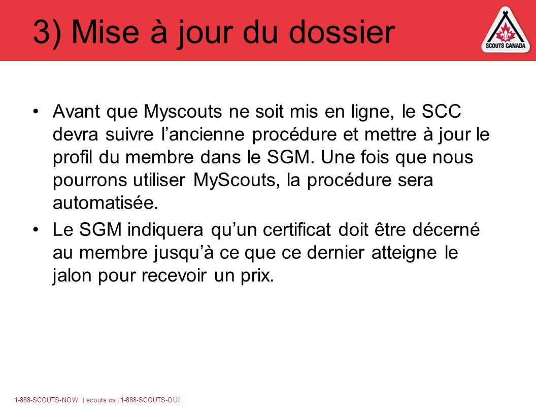 1-888-SCOUTS-NOW | scouts.ca | 1-888-SCOUTS-OUI 3) Mise à jour du dossier Avant que Myscouts ne soit mis en ligne, le SCC devra suivre lancienne procédure et mettre à jour le profil du membre dans le SGM.