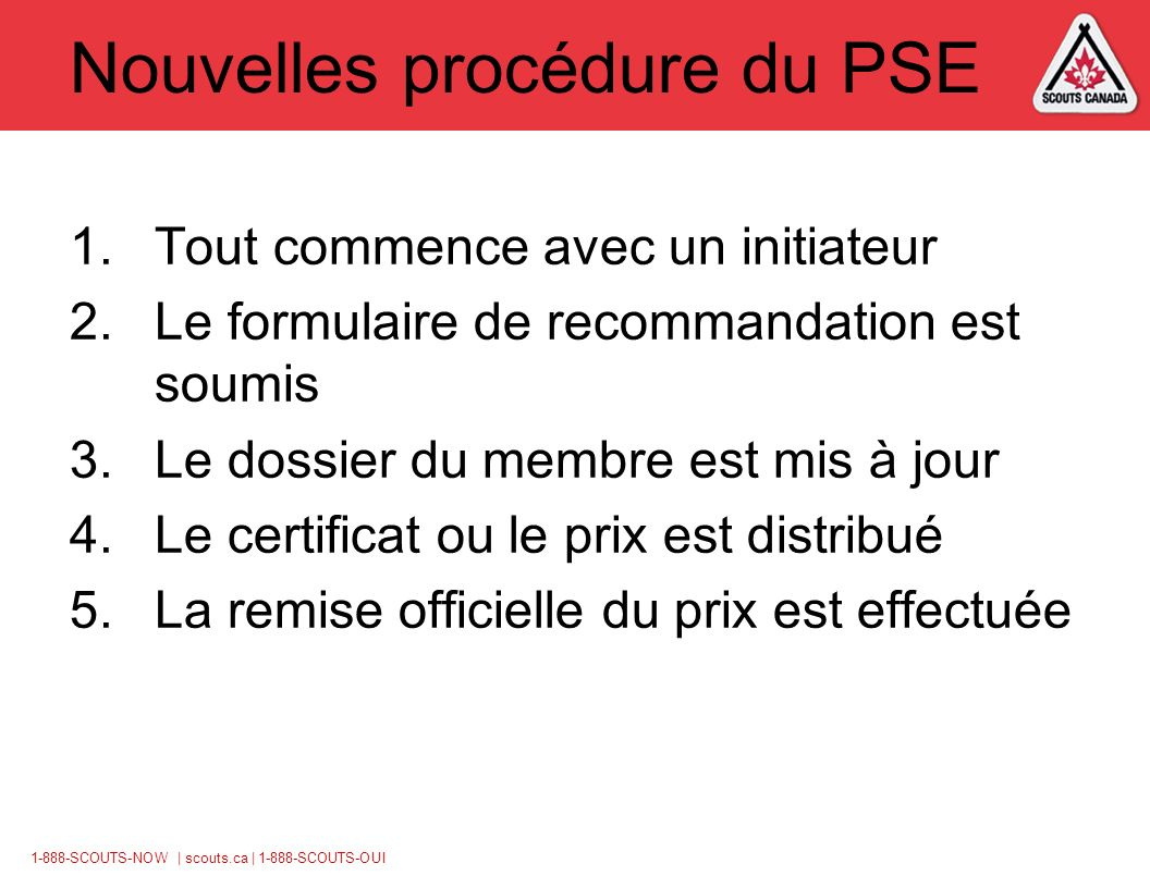 1-888-SCOUTS-NOW | scouts.ca | 1-888-SCOUTS-OUI Nouvelles procédure du PSE 1.Tout commence avec un initiateur 2.Le formulaire de recommandation est soumis 3.Le dossier du membre est mis à jour 4.Le certificat ou le prix est distribué 5.La remise officielle du prix est effectuée