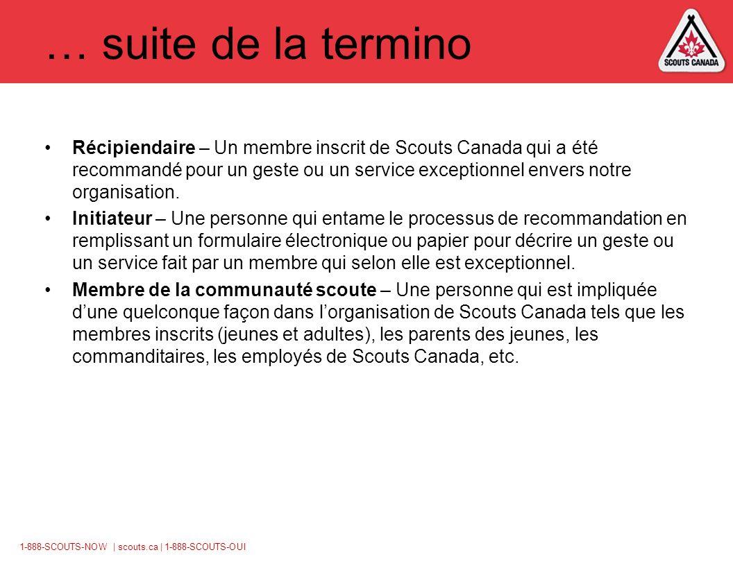 1-888-SCOUTS-NOW | scouts.ca | 1-888-SCOUTS-OUI … suite de la termino Récipiendaire – Un membre inscrit de Scouts Canada qui a été recommandé pour un geste ou un service exceptionnel envers notre organisation.