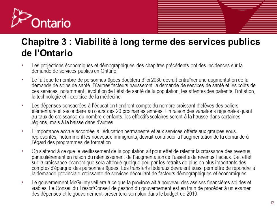 12 Chapitre 3 : Viabilité à long terme des services publics de l Ontario Les projections économiques et démographiques des chapitres précédents ont des incidences sur la demande de services publics en Ontario Le fait que le nombre de personnes âgées doublera dici 2030 devrait entraîner une augmentation de la demande de soins de santé.