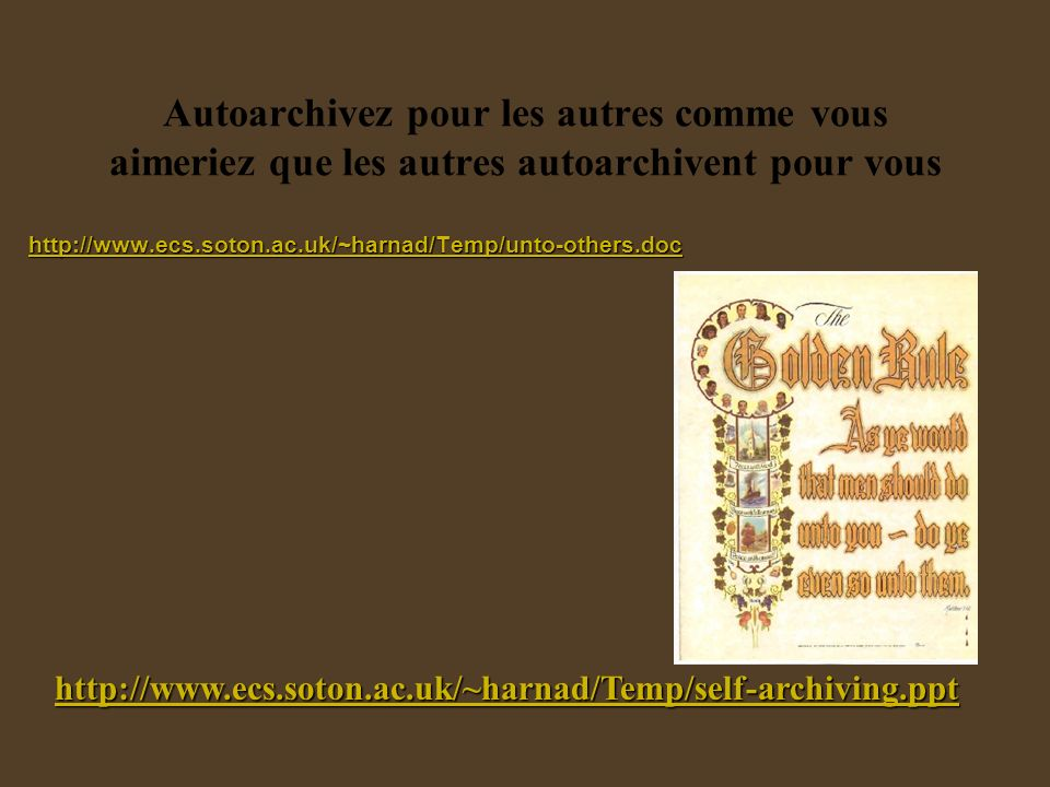 Autoarchivez pour les autres comme vous aimeriez que les autres autoarchivent pour vous http://www.ecs.soton.ac.uk/~harnad/Temp/unto-others.doc http://www.ecs.soton.ac.uk/~harnad/Temp/self-archiving.ppt