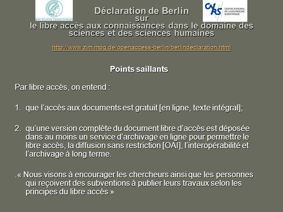 Déclaration de Berlin sur le libre accès aux connaissances dans le domaine des sciences et des sciences humaines http://www.zim.mpg.de/openaccess-berlin/berlindeclaration.html http://www.zim.mpg.de/openaccess-berlin/berlindeclaration.html Points saillants Par libre accès, on entend : 1.que laccès aux documents est gratuit [en ligne, texte intégral]; 2.