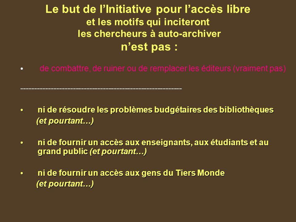 Le but de lInitiative pour laccès libre et les motifs qui inciteront les chercheurs à auto-archiver nest pas : de combattre, de ruiner ou de remplacer les éditeurs (vraiment pas) ----------------------------------------------------------- ni de résoudre les problèmes budgétaires des bibliothèques ni de résoudre les problèmes budgétaires des bibliothèques (et pourtant…) (et pourtant…) ni de fournir un accès aux enseignants, aux étudiants et au grand public (et pourtant…) ni de fournir un accès aux enseignants, aux étudiants et au grand public (et pourtant…) ni de fournir un accès aux gens du Tiers Monde ni de fournir un accès aux gens du Tiers Monde (et pourtant…) (et pourtant…)