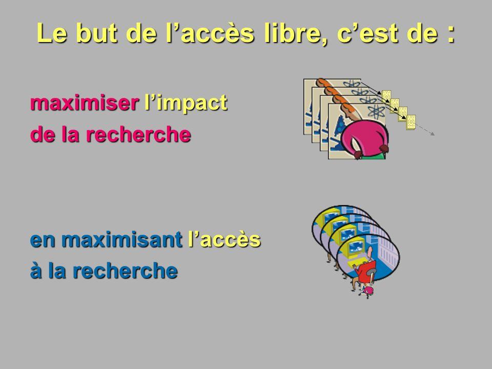 POUR MAXIMISER L IMPACT MAXIMISER LACCÈS 1.Universités Adopter une politique assurant le libre accès à tous les articles faisant état des travaux de recherche effectués au sein de létablissement.