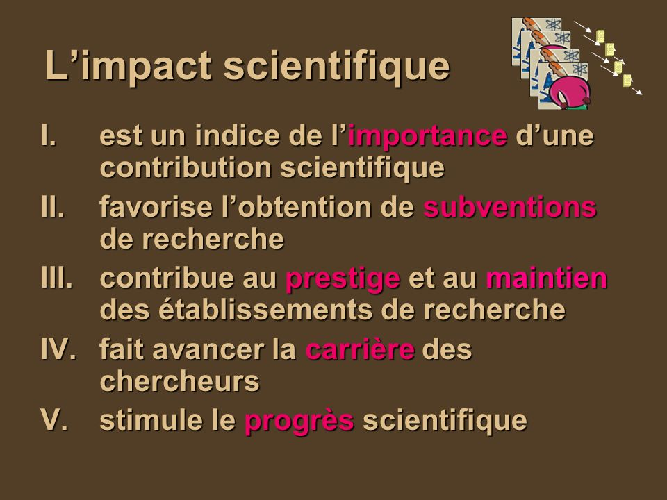 Limpact scientifique I.est un indice de limportance dune contribution scientifique II.favorise lobtention de subventions de recherche III.contribue au